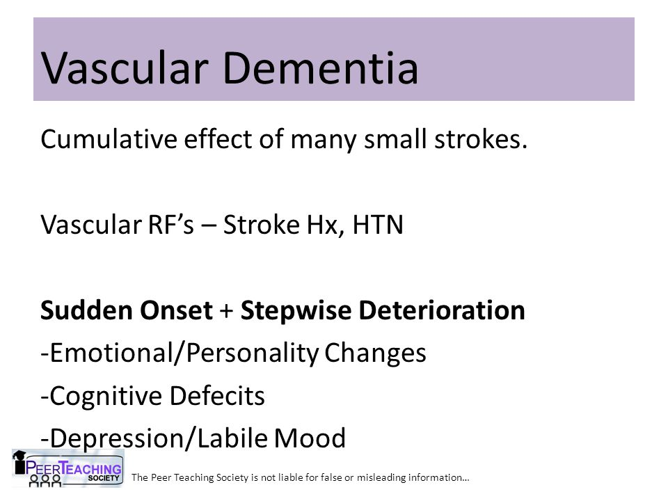 The Peer Teaching Society is not liable for false or misleading information… Vascular Dementia Cumulative effect of many small strokes. Vascular RF's