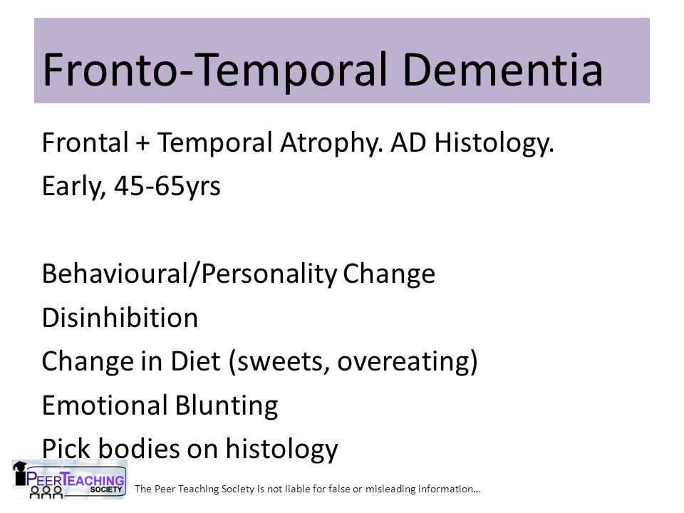 The Peer Teaching Society is not liable for false or misleading information… Fronto-Temporal Dementia Frontal + Temporal Atrophy. AD Histology. Early,