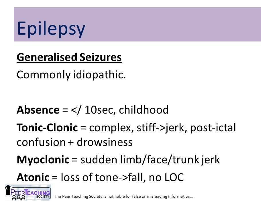 Generalised Seizures Commonly idiopathic. Absence = </ 10sec, childhood Tonic-Clonic = complex, stiff->jerk, post-ictal confusion + drowsiness Myoclon
