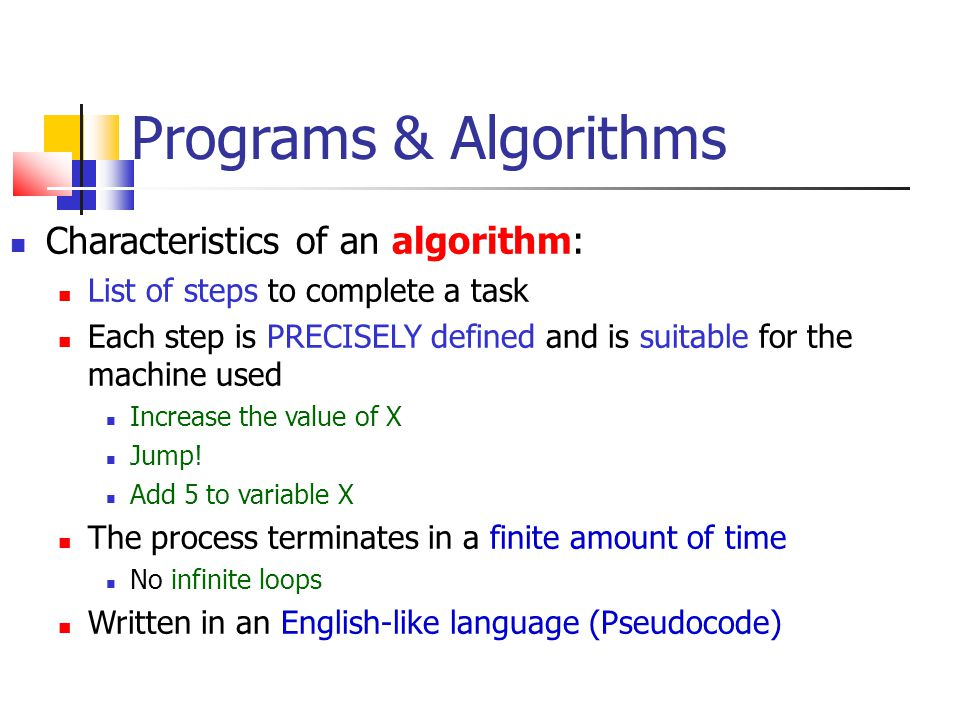 Programs & Algorithms Characteristics of an algorithm: List of steps to complete a task Each step is PRECISELY defined and is suitable for the machine