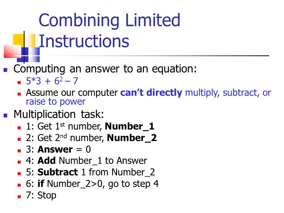 Combining Limited Instructions Computing an answer to an equation: 5*3 + 6 2 – 7 Assume our computer can't directly multiply, subtract, or raise to po