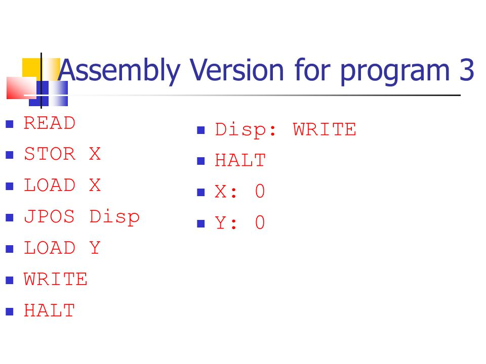 Assembly Version for program 3 READ STOR X LOAD X JPOS Disp LOAD Y WRITE HALT Disp: WRITE HALT X: 0 Y: 0