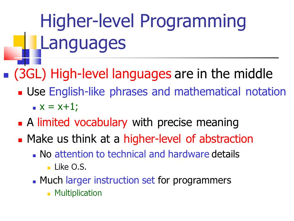 Higher-level Programming Languages (3GL) High-level languages are in the middle Use English-like phrases and mathematical notation x = x+1; A limited