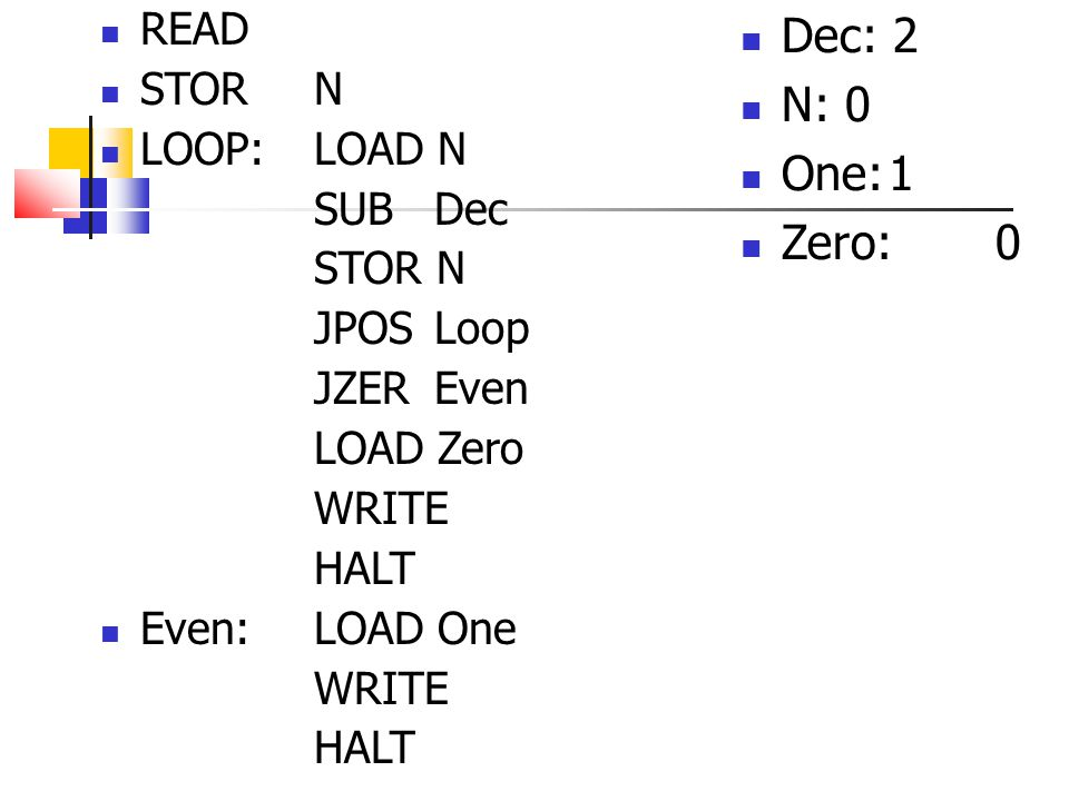 READ STOR N LOOP:LOAD N SUB Dec STOR N JPOS Loop JZER Even LOAD Zero WRITE HALT Even:LOAD One WRITE HALT Dec: 2 N: 0 One:1 Zero:0