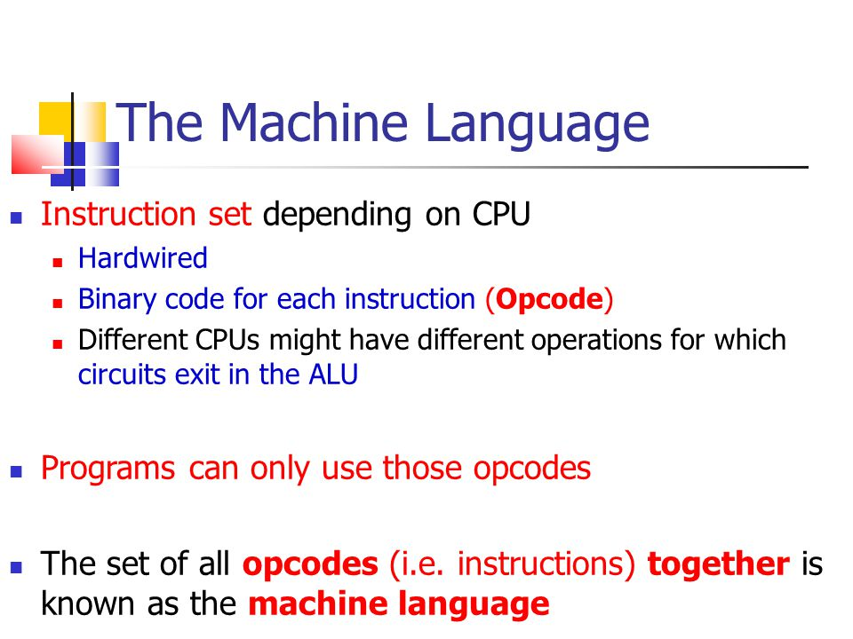 The Machine Language Instruction set depending on CPU Hardwired Binary code for each instruction (Opcode) Different CPUs might have different operatio