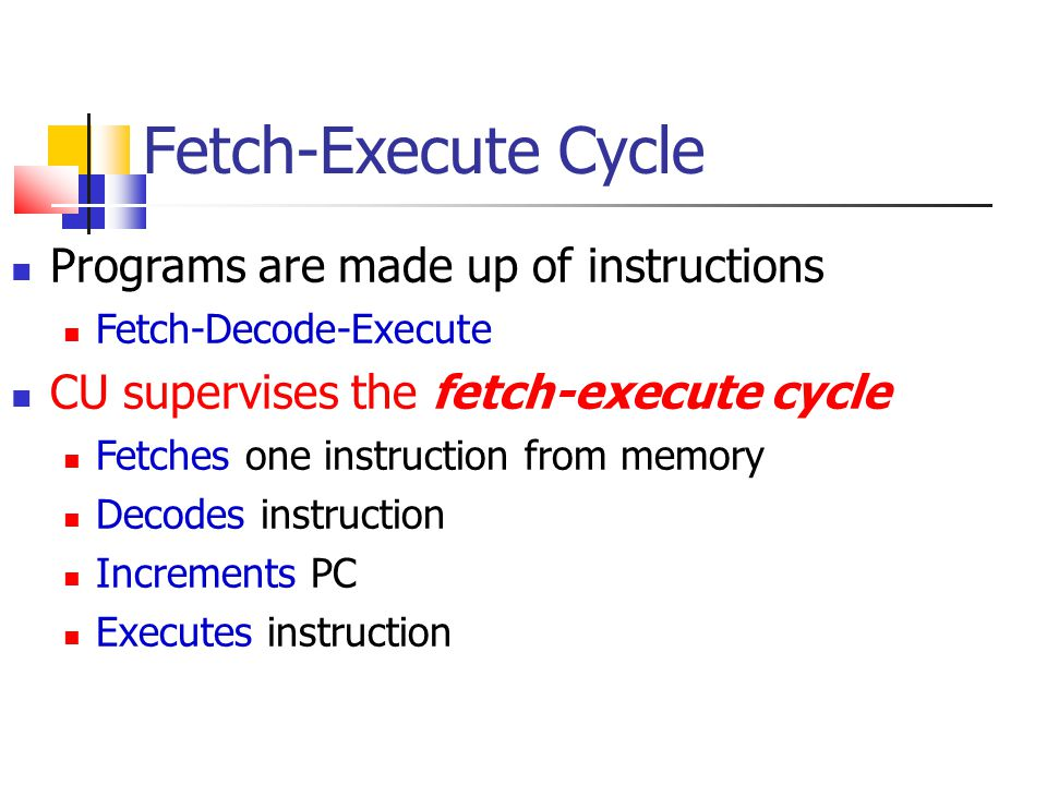 Fetch-Execute Cycle Programs are made up of instructions Fetch-Decode-Execute CU supervises the fetch-execute cycle Fetches one instruction from memor