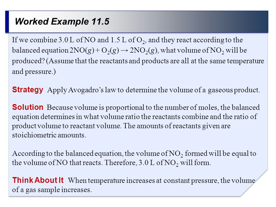 Worked Example 11.5 Strategy Apply Avogadro's law to determine the volume of a gaseous product. If we combine 3.0 L of NO and 1.5 L of O 2, and they r