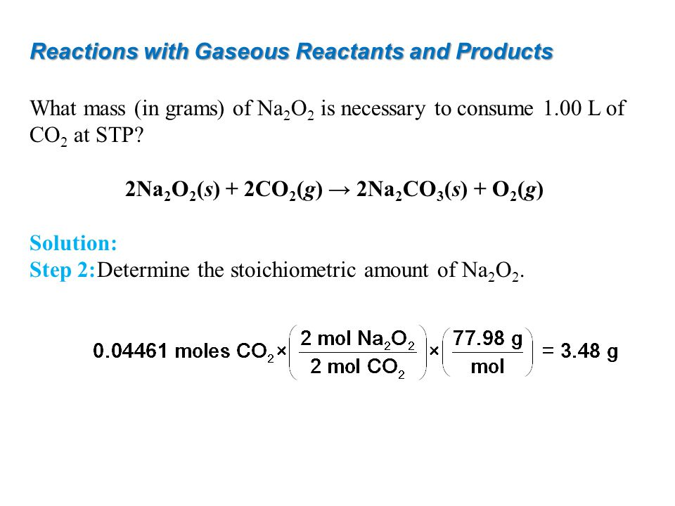 Reactions with Gaseous Reactants and Products What mass (in grams) of Na 2 O 2 is necessary to consume 1.00 L of CO 2 at STP? 2Na 2 O 2 (s) + 2CO 2 (g