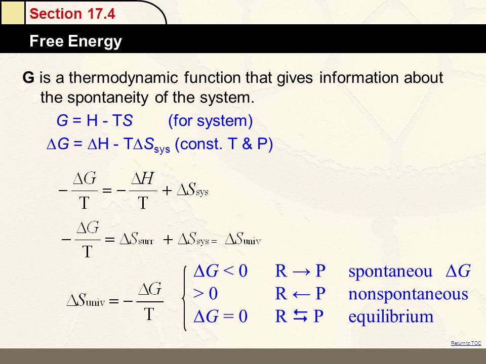 Section 17.4 Free Energy Return to TOC G is a thermodynamic function that gives information about the spontaneity of the system. G = H - TS(for system