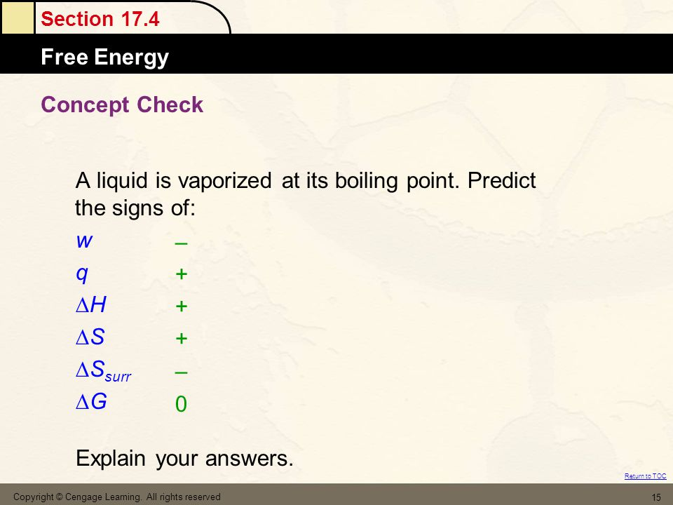 Section 17.4 Free Energy Return to TOC Copyright © Cengage Learning. All rights reserved 15 Concept Check A liquid is vaporized at its boiling point.