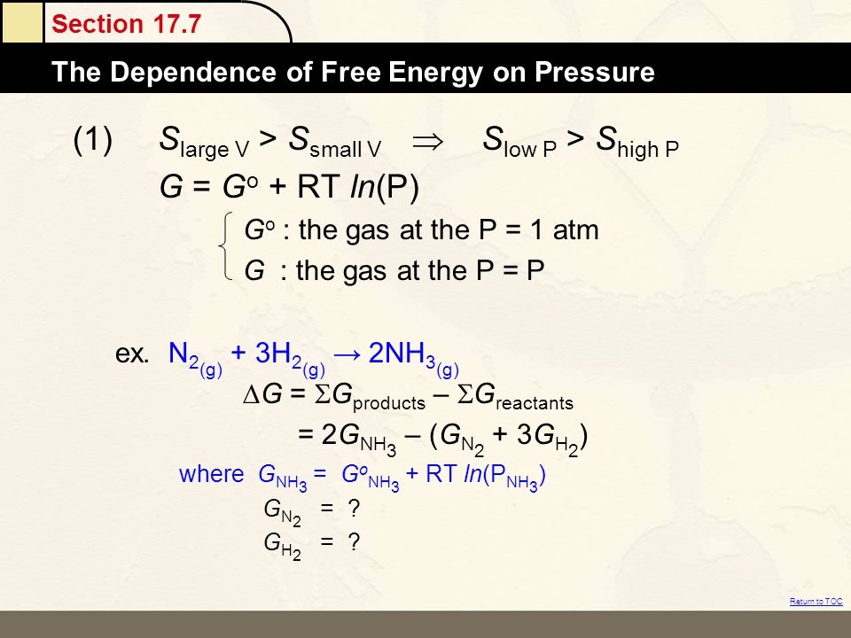 Section 17.7 The Dependence of Free Energy on Pressure Return to TOC (1)S large V > S small V  S low P > S high P G = G o + RT ln(P) G o : the gas at