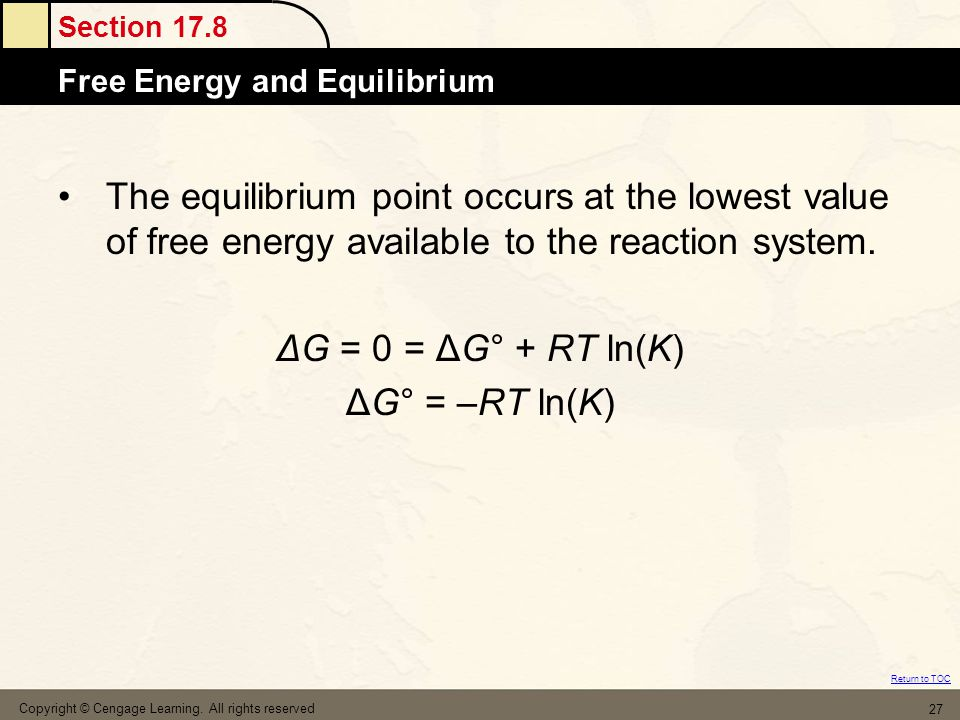 Section 17.8 Free Energy and Equilibrium Return to TOC Copyright © Cengage Learning. All rights reserved 27 The equilibrium point occurs at the lowest