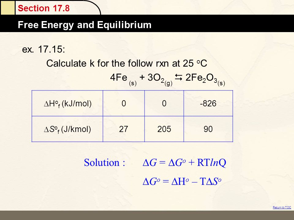 Section 17.8 Free Energy and Equilibrium Return to TOC ex. 17.15: Calculate k for the follow rxn at 25 o C 4Fe (s) + 3O 2 (g)  2Fe 2 O 3 (s)  H o f