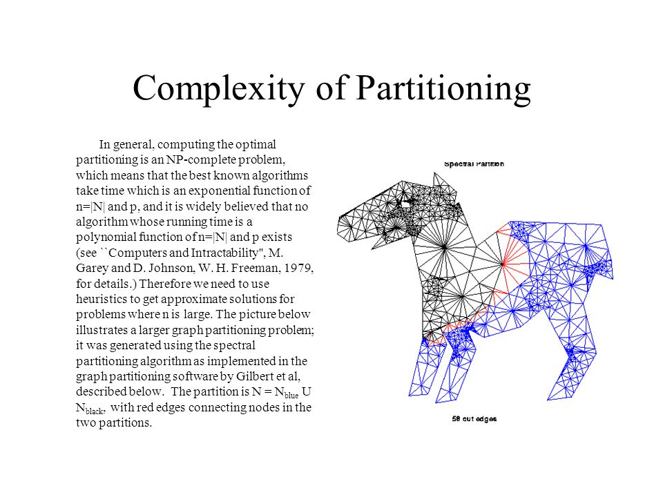Complexity of Partitioning In general, computing the optimal partitioning is an NP-complete problem, which means that the best known algorithms take time which is an exponential function of n=|N| and p, and it is widely believed that no algorithm whose running time is a polynomial function of n=|N| and p exists (see ``Computers and Intractability , M.