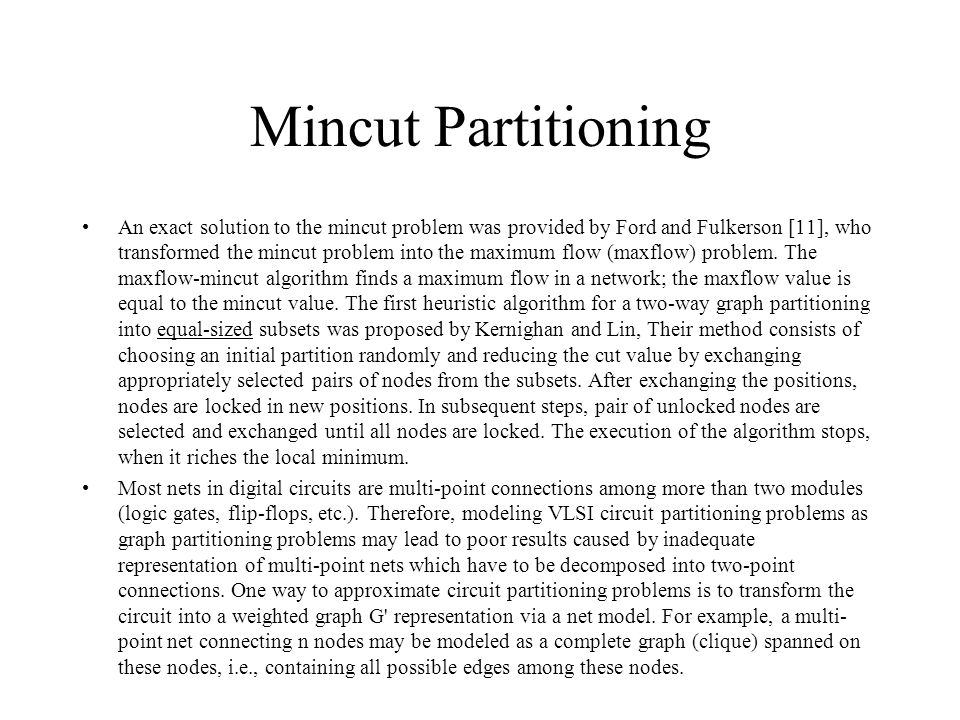 Mincut Partitioning An exact solution to the mincut problem was provided by Ford and Fulkerson [11], who transformed the mincut problem into the maximum flow (maxflow) problem.