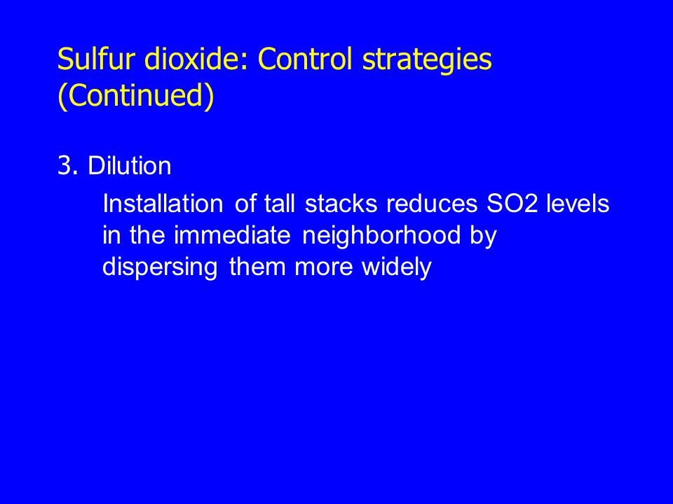 Sulfur dioxide: Control strategies (Continued) 3. Dilution Installation of tall stacks reduces SO2 levels in the immediate neighborhood by dispersing