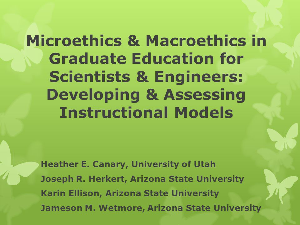 Microethics & Macroethics in Graduate Education for Scientists & Engineers: Developing & Assessing Instructional Models Heather E.
