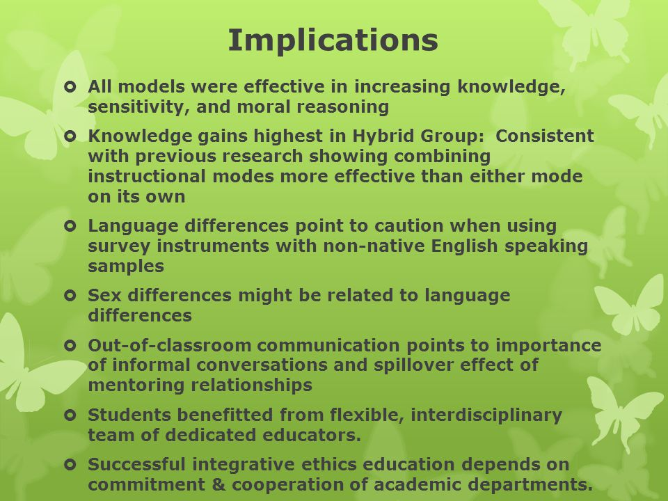 Implications  All models were effective in increasing knowledge, sensitivity, and moral reasoning  Knowledge gains highest in Hybrid Group: Consistent with previous research showing combining instructional modes more effective than either mode on its own  Language differences point to caution when using survey instruments with non-native English speaking samples  Sex differences might be related to language differences  Out-of-classroom communication points to importance of informal conversations and spillover effect of mentoring relationships  Students benefitted from flexible, interdisciplinary team of dedicated educators.