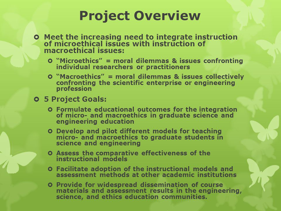 Project Overview  Meet the increasing need to integrate instruction of microethical issues with instruction of macroethical issues:  Microethics = moral dilemmas & issues confronting individual researchers or practitioners  Macroethics = moral dilemmas & issues collectively confronting the scientific enterprise or engineering profession  5 Project Goals:  Formulate educational outcomes for the integration of micro- and macroethics in graduate science and engineering education  Develop and pilot different models for teaching micro- and macroethics to graduate students in science and engineering  Assess the comparative effectiveness of the instructional models  Facilitate adoption of the instructional models and assessment methods at other academic institutions  Provide for widespread dissemination of course materials and assessment results in the engineering, science, and ethics education communities.