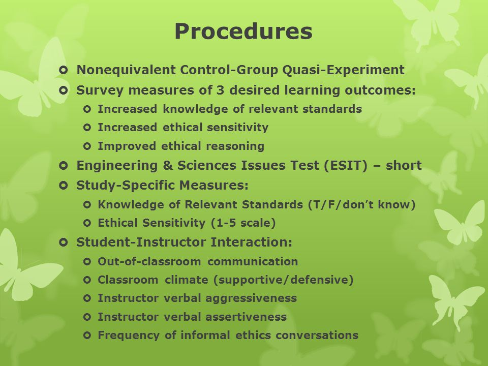 Procedures  Nonequivalent Control-Group Quasi-Experiment  Survey measures of 3 desired learning outcomes:  Increased knowledge of relevant standard