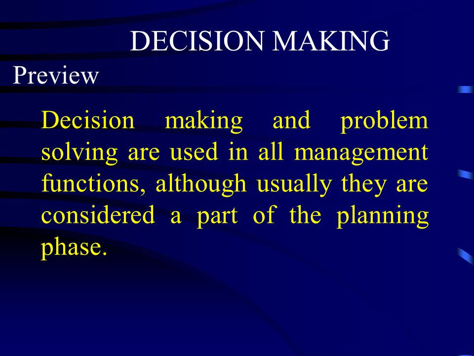 DECISION MAKING Preview Decision making and problem solving are used in all management functions, although usually they are considered a part of the p