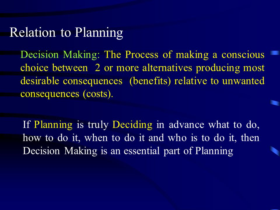 Relation to Planning Decision Making: The Process of making a conscious choice between 2 or more alternatives producing most desirable consequences (b