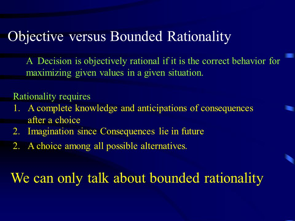 Objective versus Bounded Rationality A Decision is objectively rational if it is the correct behavior for maximizing given values in a given situation