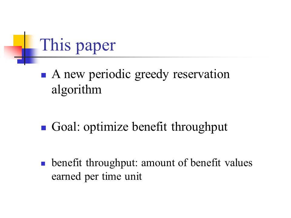 This paper A new periodic greedy reservation algorithm Goal: optimize benefit throughput benefit throughput: amount of benefit values earned per time unit