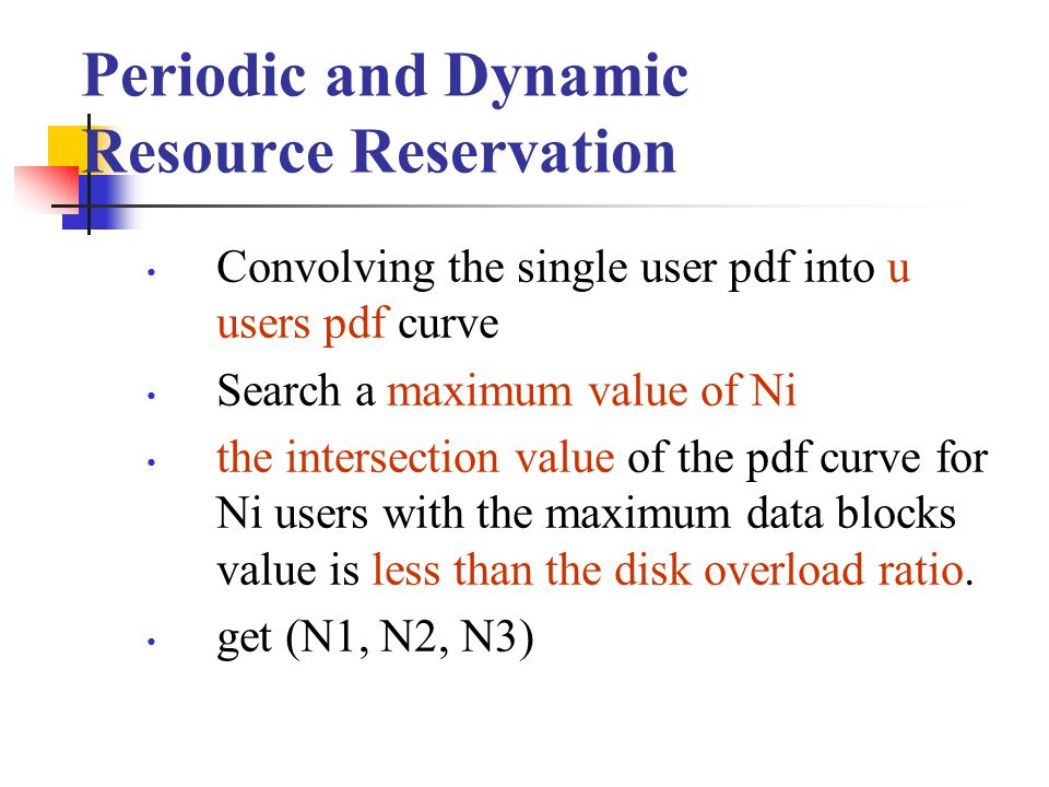 Periodic and Dynamic Resource Reservation Convolving the single user pdf into u users pdf curve Search a maximum value of Ni the intersection value of the pdf curve for Ni users with the maximum data blocks value is less than the disk overload ratio.