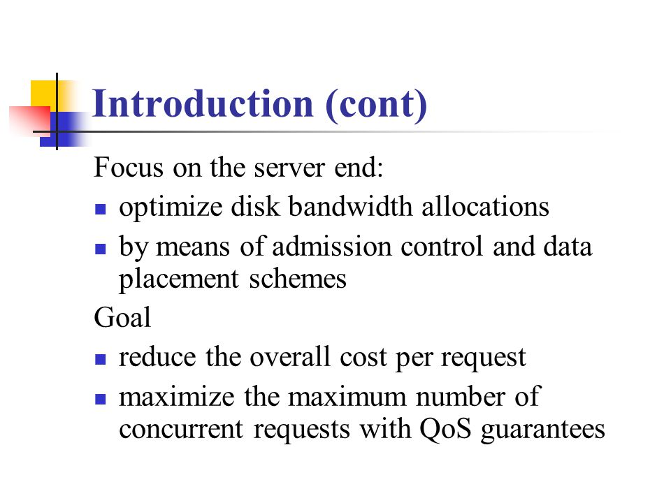 Introduction (cont) Focus on the server end: optimize disk bandwidth allocations by means of admission control and data placement schemes Goal reduce the overall cost per request maximize the maximum number of concurrent requests with QoS guarantees