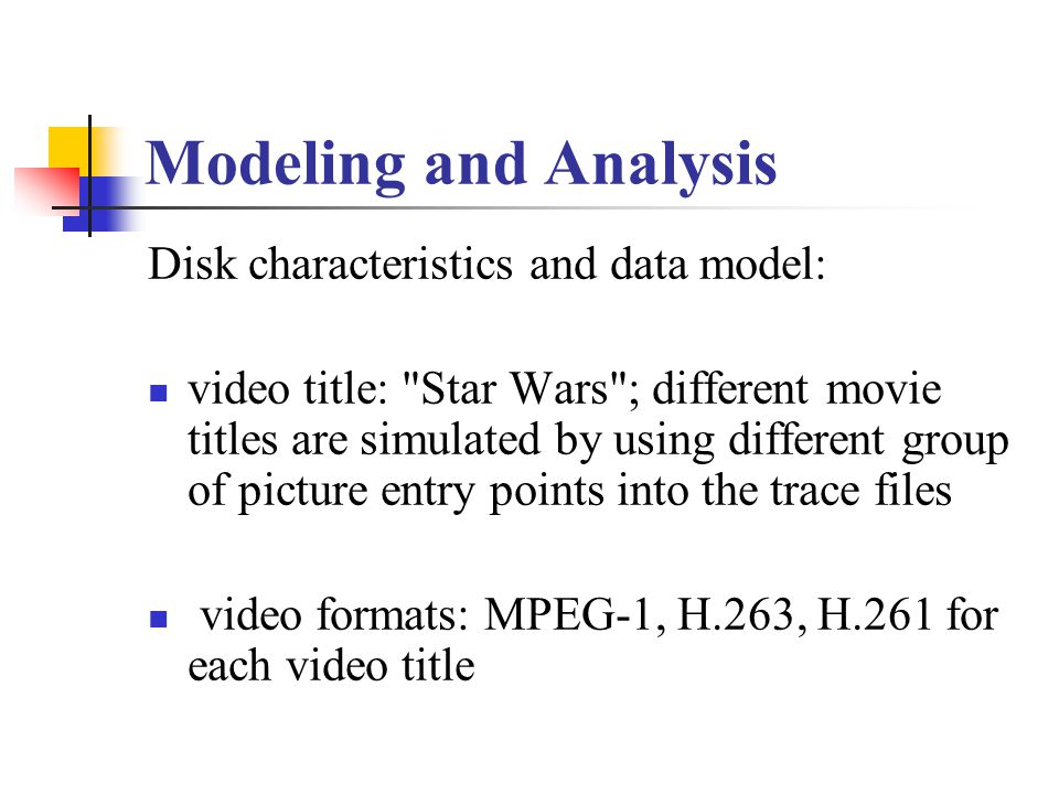 Modeling and Analysis Disk characteristics and data model: video title: Star Wars ; different movie titles are simulated by using different group of picture entry points into the trace files video formats: MPEG-1, H.263, H.261 for each video title