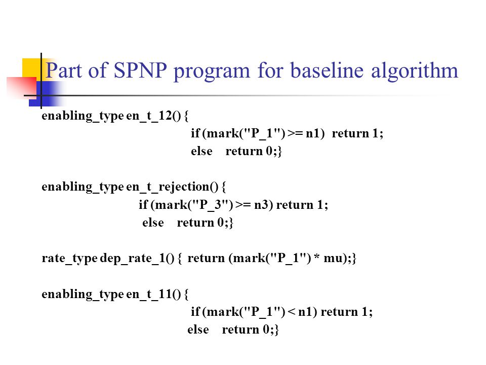 Part of SPNP program for baseline algorithm enabling_type en_t_12() { if (mark( P_1 ) >= n1) return 1; else return 0;} enabling_type en_t_rejection() { if (mark( P_3 ) >= n3) return 1; else return 0;} rate_type dep_rate_1() {return (mark( P_1 ) * mu);} enabling_type en_t_11() { if (mark( P_1 ) < n1) return 1; else return 0;}