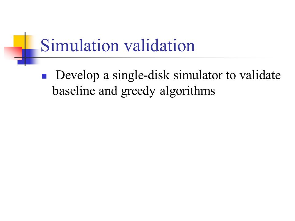 Simulation validation Develop a single-disk simulator to validate baseline and greedy algorithms