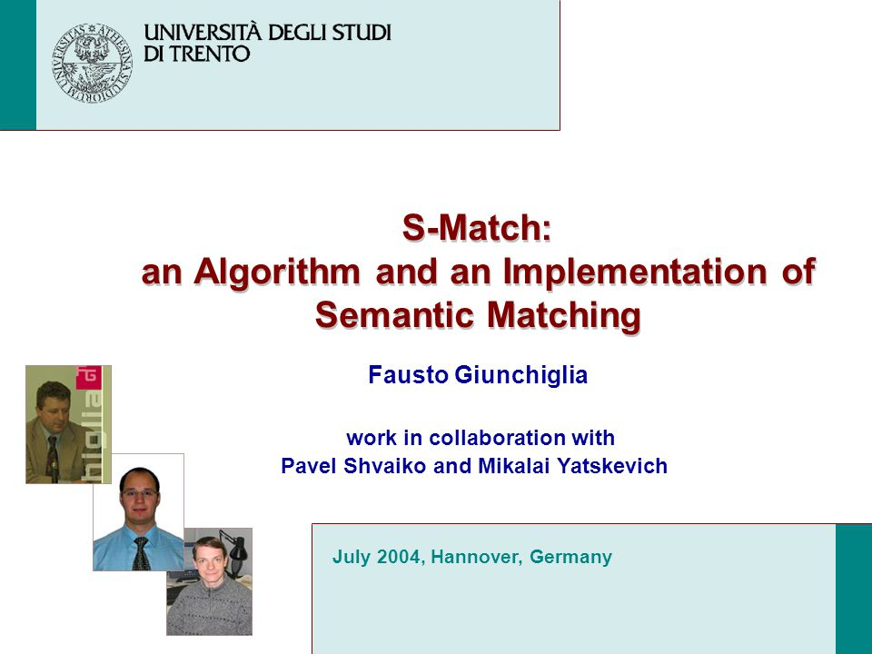 S-Match: an Algorithm and an Implementation of Semantic Matching Fausto Giunchiglia July 2004, Hannover, Germany work in collaboration with Pavel Shvaiko and Mikalai Yatskevich