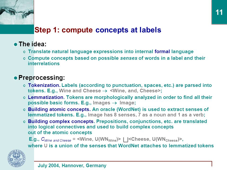 July 2004, Hannover, Germany 11 Step 1: compute concepts at labels The idea: Translate natural language expressions into internal formal language Compute concepts based on possible senses of words in a label and their interrelations Preprocessing: Tokenization.