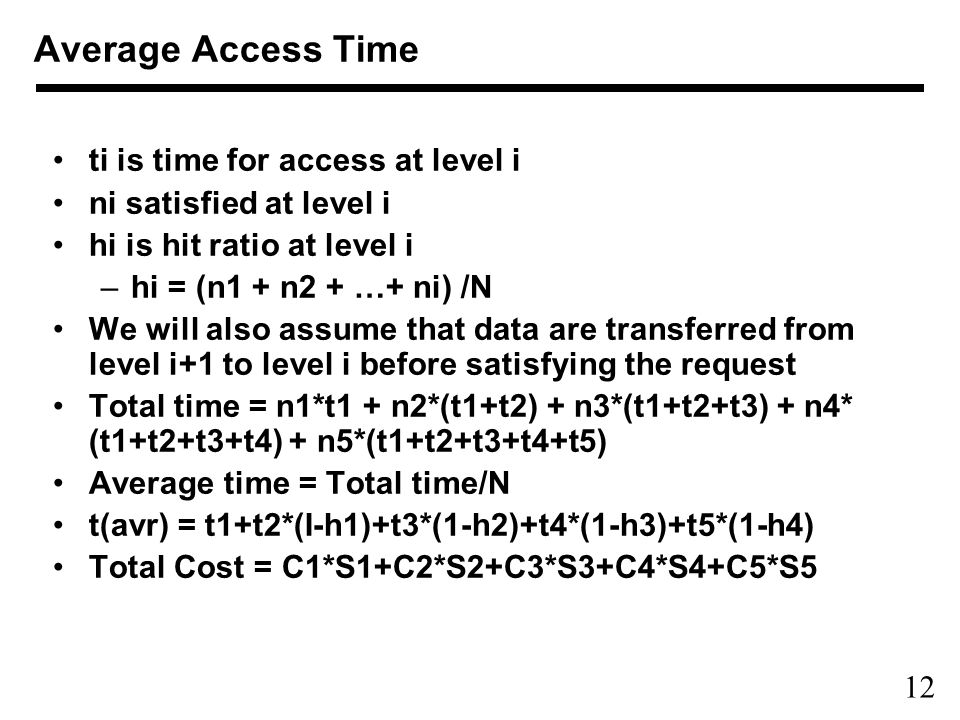 12 Average Access Time ti is time for access at level i ni satisfied at level i hi is hit ratio at level i –hi = (n1 + n2 + …+ ni) /N We will also ass