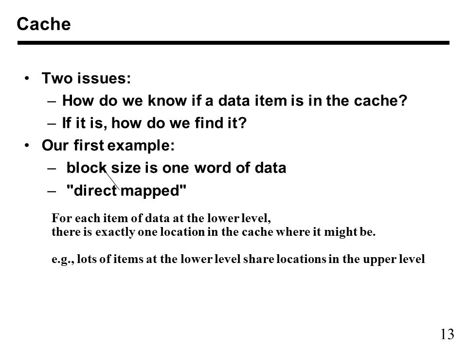 13 Two issues: –How do we know if a data item is in the cache? –If it is, how do we find it? Our first example: – block size is one word of data –
