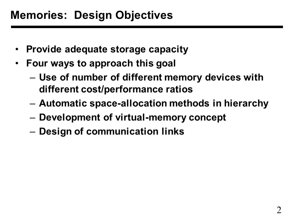 2 Provide adequate storage capacity Four ways to approach this goal –Use of number of different memory devices with different cost/performance ratios