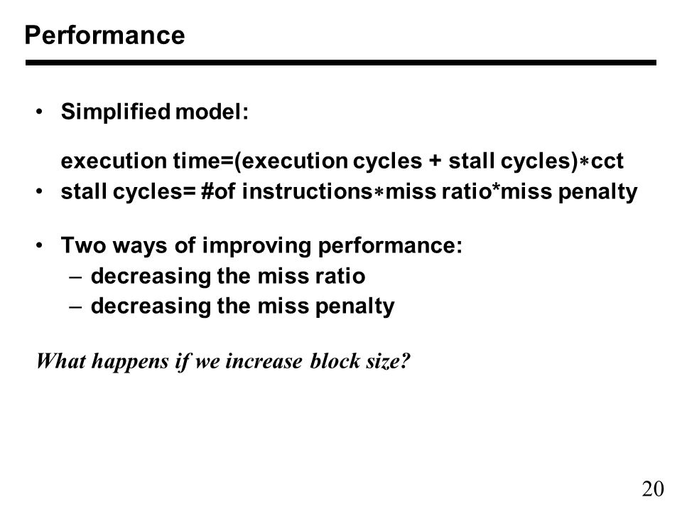 20 Performance Simplified model: execution time=(execution cycles + stall cycles)  cct stall cycles= #of instructions  miss ratio*miss penalty Two w