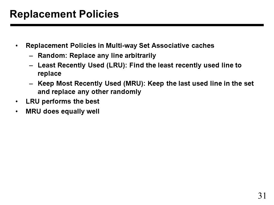 31 Replacement Policies in Multi-way Set Associative caches –Random: Replace any line arbitrarily –Least Recently Used (LRU): Find the least recently used line to replace –Keep Most Recently Used (MRU): Keep the last used line in the set and replace any other randomly LRU performs the best MRU does equally well Replacement Policies