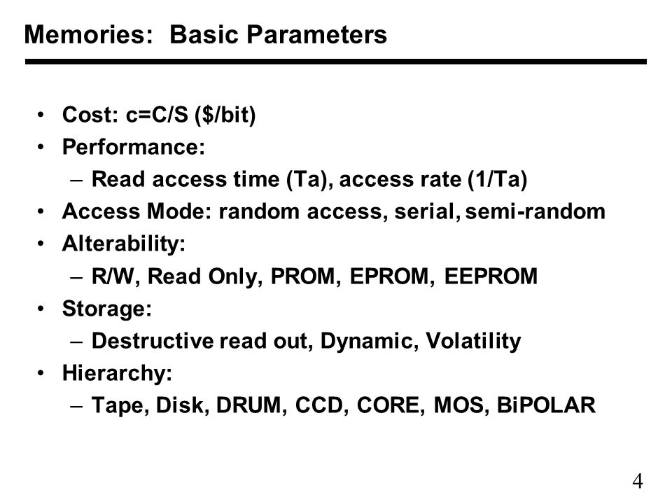 4 Cost: c=C/S ($/bit) Performance: –Read access time (Ta), access rate (1/Ta) Access Mode: random access, serial, semi-random Alterability: –R/W, Read Only, PROM, EPROM, EEPROM Storage: –Destructive read out, Dynamic, Volatility Hierarchy: –Tape, Disk, DRUM, CCD, CORE, MOS, BiPOLAR Memories: Basic Parameters