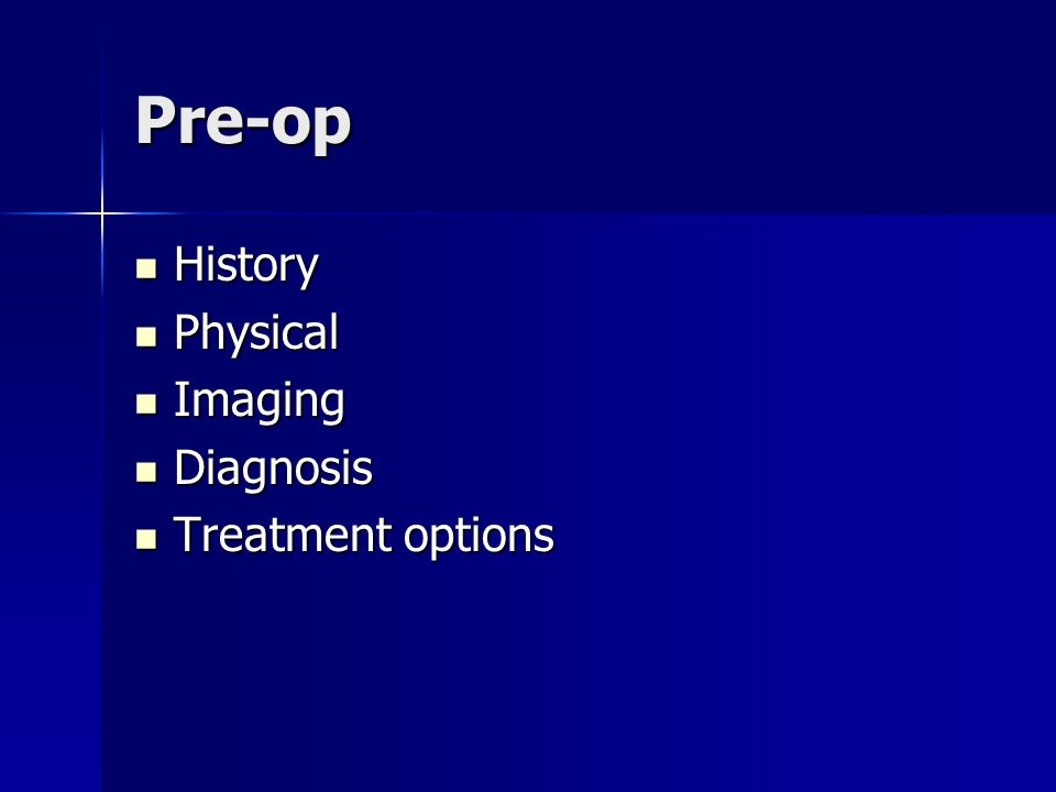 Pre-op History History Physical Physical Imaging Imaging Diagnosis Diagnosis Treatment options Treatment options