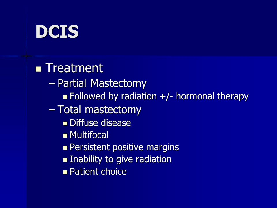 DCIS Treatment Treatment –Partial Mastectomy Followed by radiation +/- hormonal therapy Followed by radiation +/- hormonal therapy –Total mastectomy D