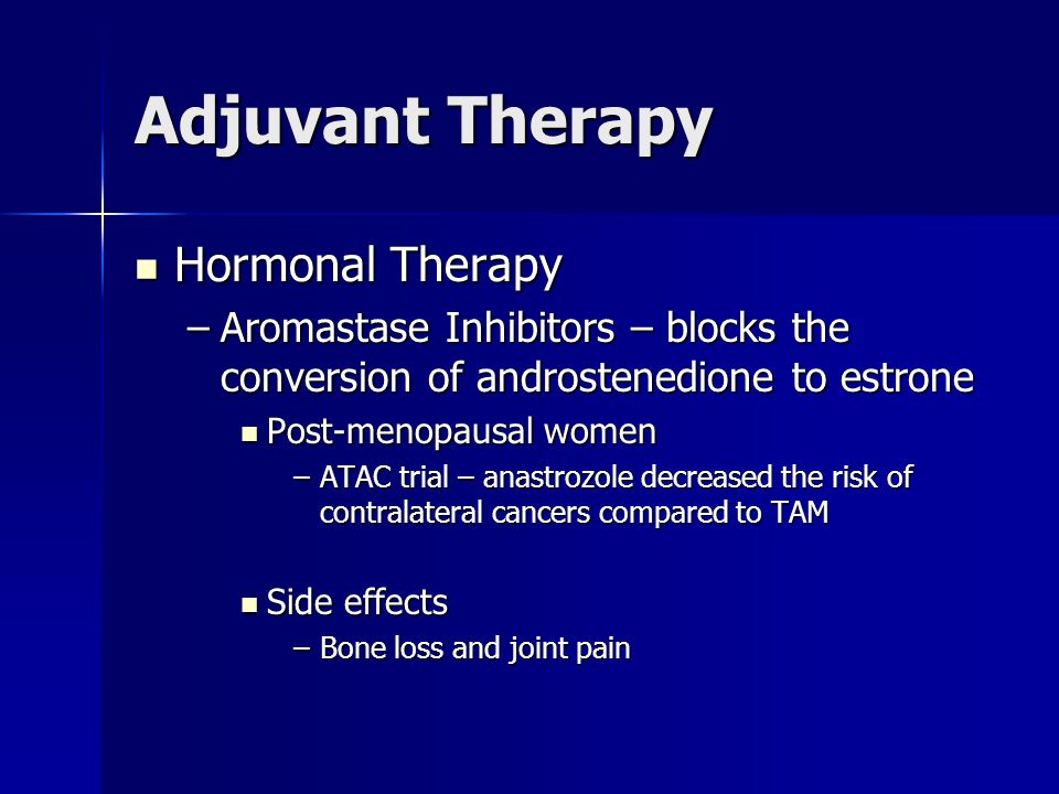 Adjuvant Therapy Hormonal Therapy Hormonal Therapy –Aromastase Inhibitors – blocks the conversion of androstenedione to estrone Post-menopausal women
