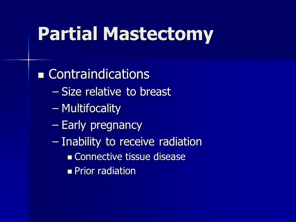 Partial Mastectomy Contraindications Contraindications –Size relative to breast –Multifocality –Early pregnancy –Inability to receive radiation Connec