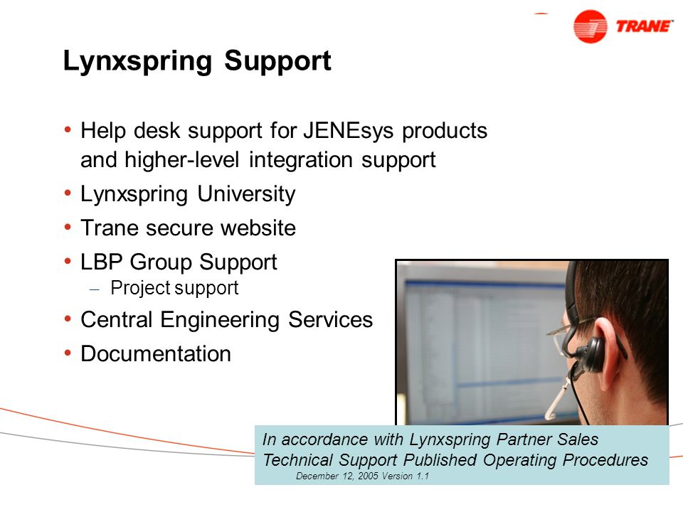 Lynxspring Support Help desk support for JENEsys products and higher-level integration support Lynxspring University Trane secure website LBP Group Support – Project support Central Engineering Services Documentation In accordance with Lynxspring Partner Sales Technical Support Published Operating Procedures December 12, 2005 Version 1.1