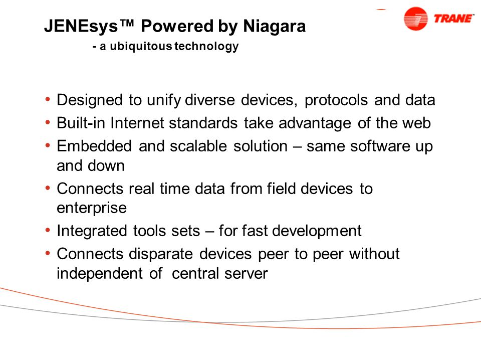 JENEsys™ Powered by Niagara - a ubiquitous technology Designed to unify diverse devices, protocols and data Built-in Internet standards take advantage of the web Embedded and scalable solution – same software up and down Connects real time data from field devices to enterprise Integrated tools sets – for fast development Connects disparate devices peer to peer without independent of central server