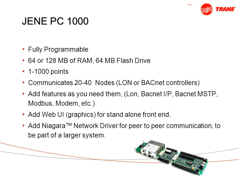 JENE PC 1000 Fully Programmable 64 or 128 MB of RAM, 64 MB Flash Drive 1-1000 points Communicates 20-40 Nodes (LON or BACnet controllers) Add features as you need them, (Lon, Bacnet I/P, Bacnet MSTP, Modbus, Modem, etc.) Add Web UI (graphics) for stand alone front end.