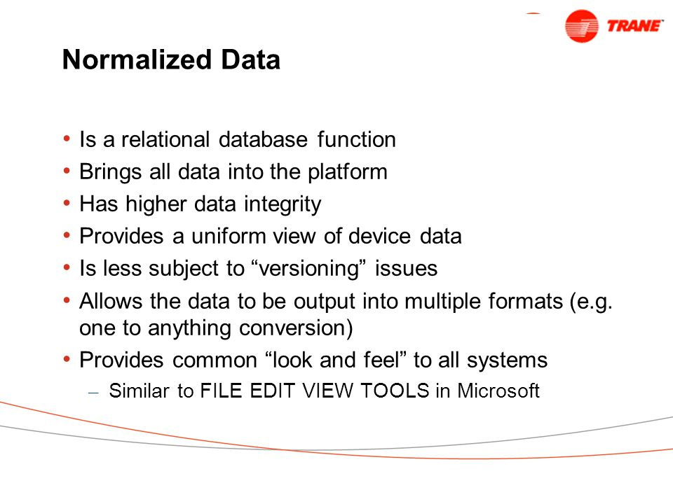 Normalized Data Is a relational database function Brings all data into the platform Has higher data integrity Provides a uniform view of device data Is less subject to versioning issues Allows the data to be output into multiple formats (e.g.