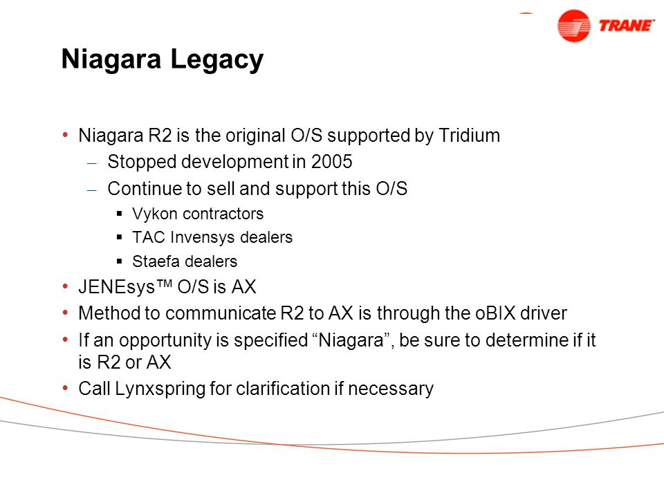 Niagara Legacy Niagara R2 is the original O/S supported by Tridium – Stopped development in 2005 – Continue to sell and support this O/S  Vykon contractors  TAC Invensys dealers  Staefa dealers JENEsys™ O/S is AX Method to communicate R2 to AX is through the oBIX driver If an opportunity is specified Niagara , be sure to determine if it is R2 or AX Call Lynxspring for clarification if necessary